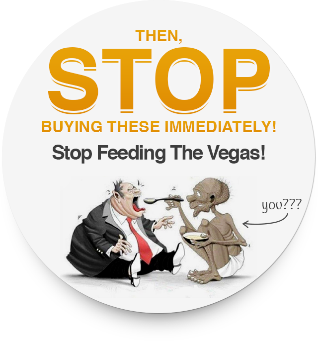 Then, stop buying these immediately! Stop Feeding The Vegas!